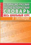 Белорусско-русский, русско-белорусский словарь. Весь школьный курс в таблицах